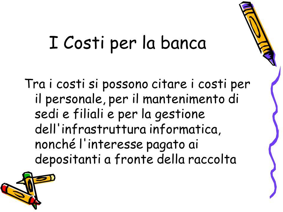 I Costi per la banca Tra i costi si possono citare i costi per il personale, per il mantenimento di sedi e filiali e per la gestione dell'infrastruttu