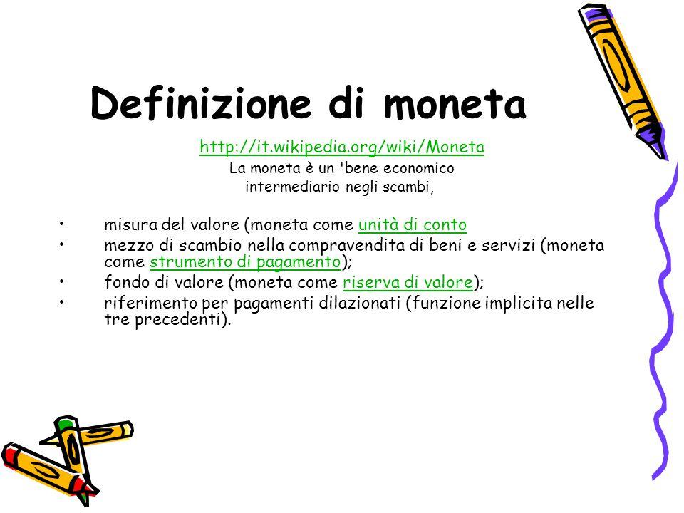 Definizione di moneta http://it.wikipedia.org/wiki/Moneta La moneta è un 'bene economico intermediario negli scambi, misura del valore (moneta come un