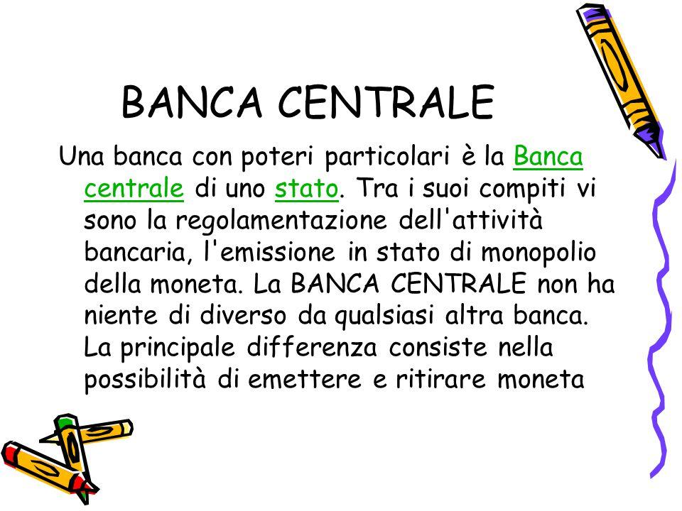 BANCA CENTRALE Una banca con poteri particolari è la Banca centrale di uno stato. Tra i suoi compiti vi sono la regolamentazione dell'attività bancari