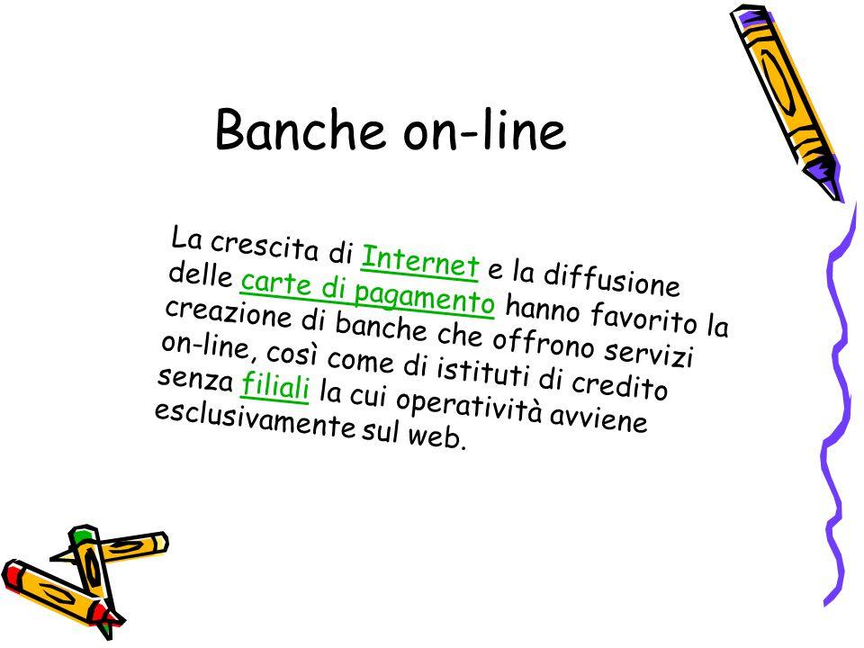 Banche on-line La crescita di Internet e la diffusione delle carte di pagamento hanno favorito la creazione di banche che offrono servizi on-line, cos