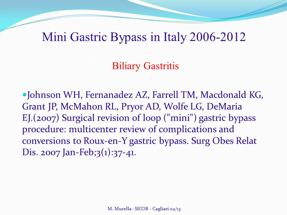 Mini Gastric Bypass in Italy 2006-2012 Biliary Gastritis Johnson WH, Fernanadez AZ, Farrell TM, Macdonald KG, Grant JP, McMahon RL, Pryor AD, Wolfe LG