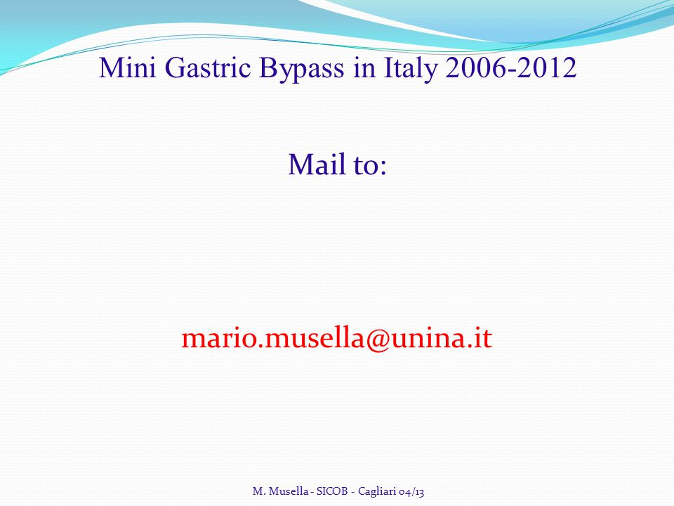 M. Musella - SICOB - Cagliari 04/13 Mini Gastric Bypass in Italy 2006-2012 Mail to: mario.musella@unina.it
