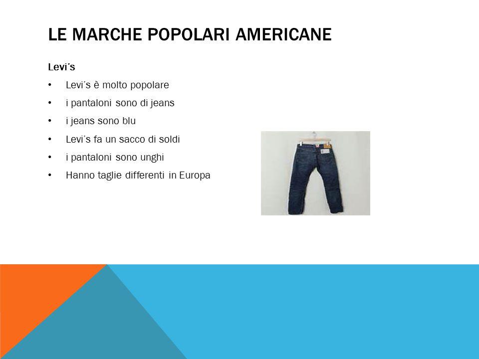 LE MARCHE POPOLARI AMERICANE Levi's Levi's è molto popolare i pantaloni sono di jeans i jeans sono blu Levi's fa un sacco di soldi i pantaloni sono unghi Hanno taglie differenti in Europa