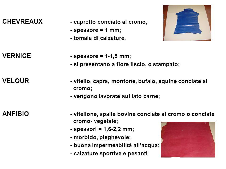 CHEVREAUX - capretto conciato al cromo; - spessore = 1 mm; - tomaia di calzature. VERNICE - spessore = 1-1,5 mm; - si presentano a fiore liscio, o sta