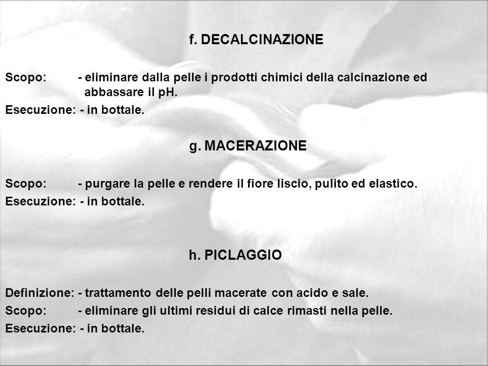 f. DECALCINAZIONE Scopo: - eliminare dalla pelle i prodotti chimici della calcinazione ed abbassare il pH. Esecuzione: - in bottale. g. MACERAZIONE Sc