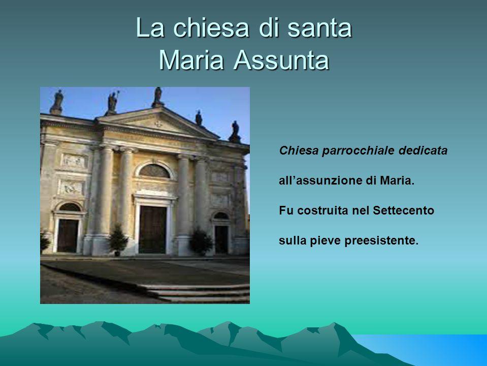 La chiesa di santa Maria Assunta Chiesa parrocchiale dedicata all'assunzione di Maria. Fu costruita nel Settecento sulla pieve preesistente.