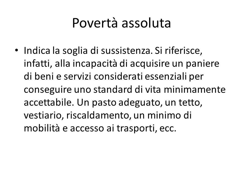 Povertà assoluta Indica la soglia di sussistenza. Si riferisce, infatti, alla incapacità di acquisire un paniere di beni e servizi considerati essenzi