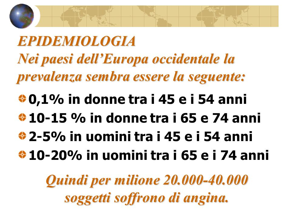 EPIDEMIOLOGIA Nei paesi dell'Europa occidentale la prevalenza sembra essere la seguente: 0,1% in donne tra i 45 e i 54 anni 10-15 % in donne tra i 65 e 74 anni 2-5% in uomini tra i 45 e i 54 anni 10-20% in uomini tra i 65 e i 74 anni Quindi per milione 20.000-40.000 soggetti soffrono di angina.
