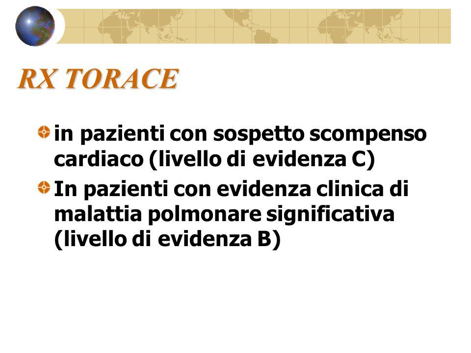 RX TORACE in pazienti con sospetto scompenso cardiaco (livello di evidenza C) In pazienti con evidenza clinica di malattia polmonare significativa (livello di evidenza B)