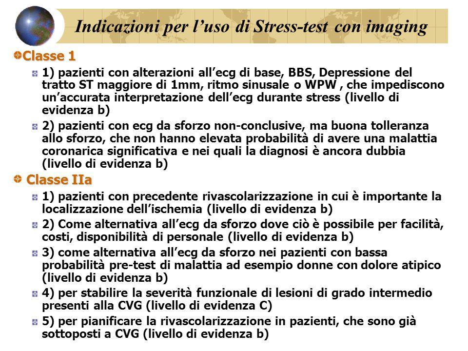 Indicazioni per l'uso di Stress-test con imaging Classe 1 1) pazienti con alterazioni all'ecg di base, BBS, Depressione del tratto ST maggiore di 1mm, ritmo sinusale o WPW, che impediscono un'accurata interpretazione dell'ecg durante stress (livello di evidenza b) 2) pazienti con ecg da sforzo non-conclusive, ma buona tolleranza allo sforzo, che non hanno elevata probabilità di avere una malattia coronarica significativa e nei quali la diagnosi è ancora dubbia (livello di evidenza b) Classe IIa 1) pazienti con precedente rivascolarizzazione in cui è importante la localizzazione dell'ischemia (livello di evidenza b) 2) Come alternativa all'ecg da sforzo dove ciò è possibile per facilità, costi, disponibilità di personale (livello di evidenza b) 3) come alternativa all'ecg da sforzo nei pazienti con bassa probabilità pre-test di malattia ad esempio donne con dolore atipico (livello di evidenza b) 4) per stabilire la severità funzionale di lesioni di grado intermedio presenti alla CVG (livello di evidenza C) 5) per pianificare la rivascolarizzazione in pazienti, che sono già sottoposti a CVG (livello di evidenza b)