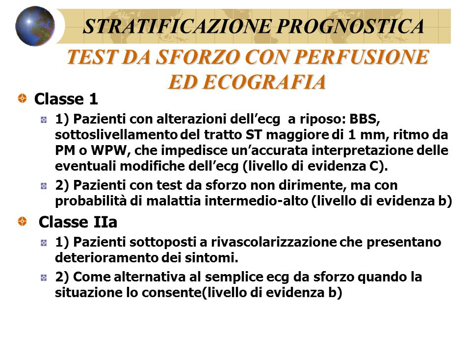 TEST DA SFORZO CON PERFUSIONE ED ECOGRAFIA Classe 1 1) Pazienti con alterazioni dell'ecg a riposo: BBS, sottoslivellamento del tratto ST maggiore di 1 mm, ritmo da PM o WPW, che impedisce un'accurata interpretazione delle eventuali modifiche dell'ecg (livello di evidenza C).