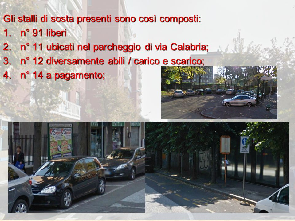 Gli stalli di sosta presenti sono così composti: 1.n° 91 liberi 2.n° 11 ubicati nel parcheggio di via Calabria; 3.n° 12 diversamente abili / carico e scarico; 4.n° 14 a pagamento;