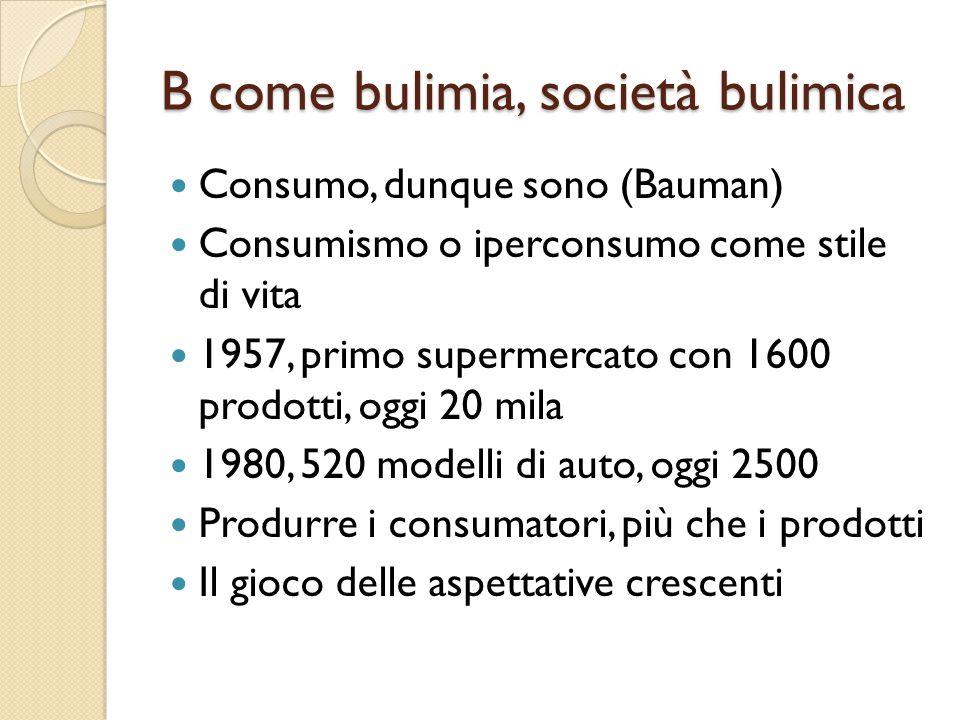 B come bulimia, società bulimica Consumo, dunque sono (Bauman) Consumismo o iperconsumo come stile di vita 1957, primo supermercato con 1600 prodotti, oggi 20 mila 1980, 520 modelli di auto, oggi 2500 Produrre i consumatori, più che i prodotti Il gioco delle aspettative crescenti