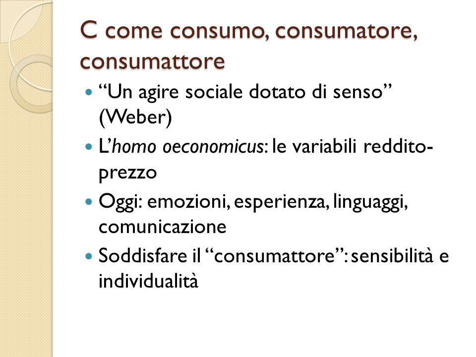 C come consumo, consumatore, consumattore Un agire sociale dotato di senso (Weber) L'homo oeconomicus: le variabili reddito- prezzo Oggi: emozioni, esperienza, linguaggi, comunicazione Soddisfare il consumattore : sensibilità e individualità