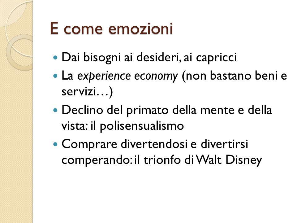 E come emozioni Dai bisogni ai desideri, ai capricci La experience economy (non bastano beni e servizi…) Declino del primato della mente e della vista: il polisensualismo Comprare divertendosi e divertirsi comperando: il trionfo di Walt Disney