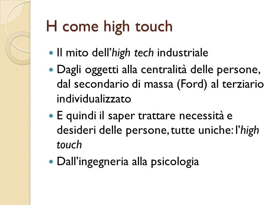 H come high touch Il mito dell'high tech industriale Dagli oggetti alla centralità delle persone, dal secondario di massa (Ford) al terziario individualizzato E quindi il saper trattare necessità e desideri delle persone, tutte uniche: l'high touch Dall'ingegneria alla psicologia