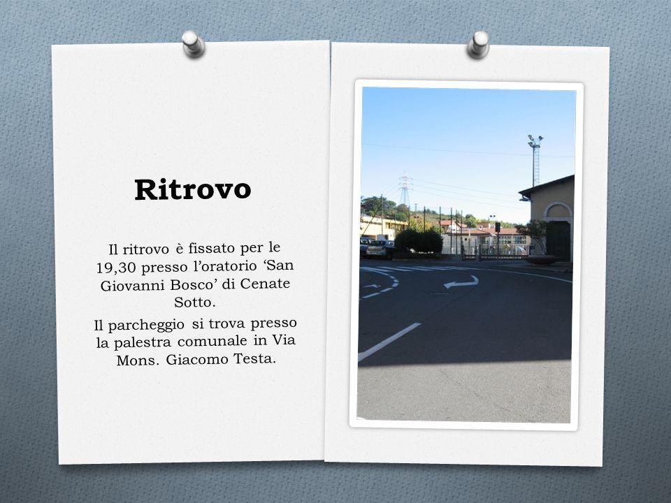 Ritrovo Il ritrovo è fissato per le 19,30 presso l'oratorio 'San Giovanni Bosco' di Cenate Sotto. Il parcheggio si trova presso la palestra comunale i