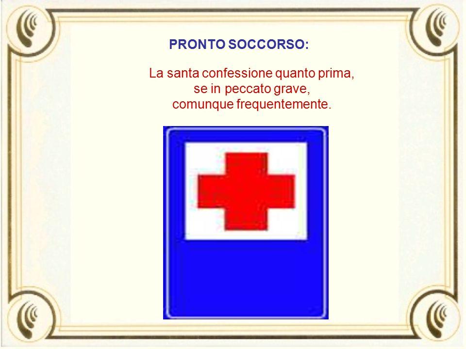PRONTO SOCCORSO: La santa confessione quanto prima, se in peccato grave, comunque frequentemente.