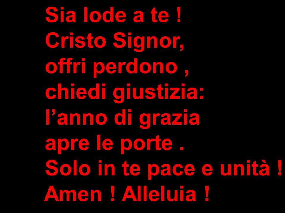 Sia lode a te ! Cristo Signor, offri perdono, chiedi giustizia: l'anno di grazia apre le porte. Solo in te pace e unità ! Amen ! Alleluia !