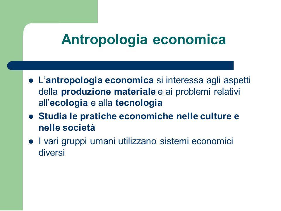 Antropologia economica L'antropologia economica si interessa agli aspetti della produzione materiale e ai problemi relativi all'ecologia e alla tecnologia Studia le pratiche economiche nelle culture e nelle società I vari gruppi umani utilizzano sistemi economici diversi