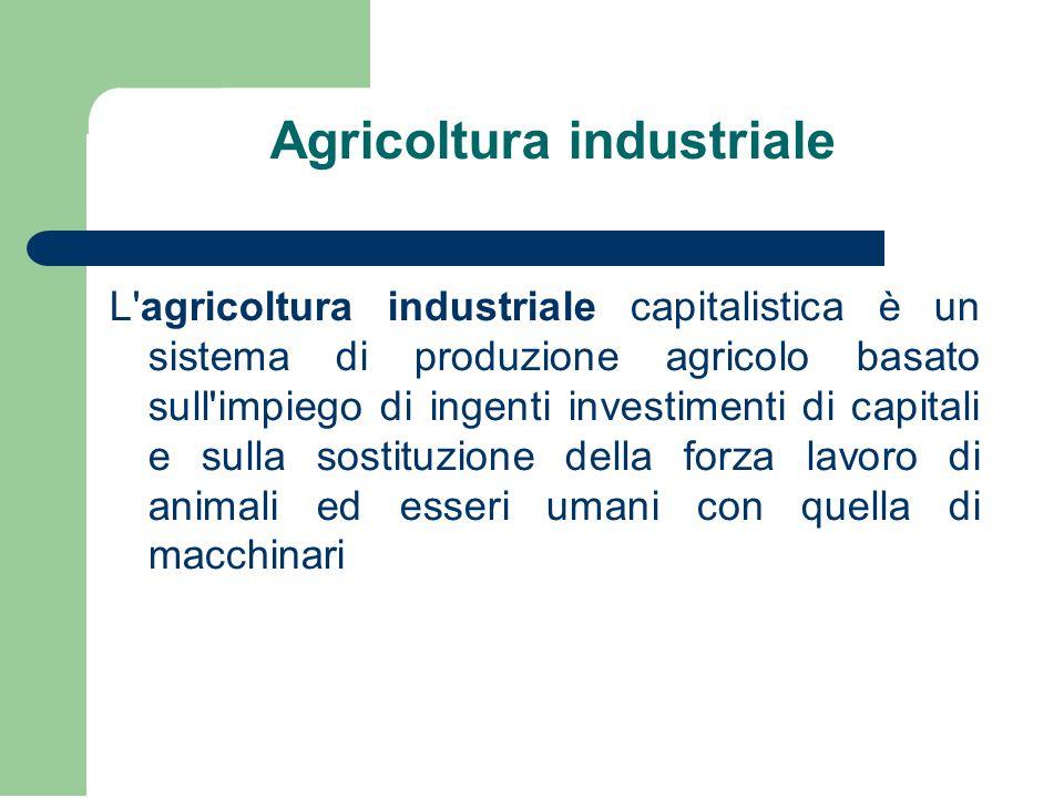Agricoltura industriale L agricoltura industriale capitalistica è un sistema di produzione agricolo basato sull impiego di ingenti investimenti di capitali e sulla sostituzione della forza lavoro di animali ed esseri umani con quella di macchinari