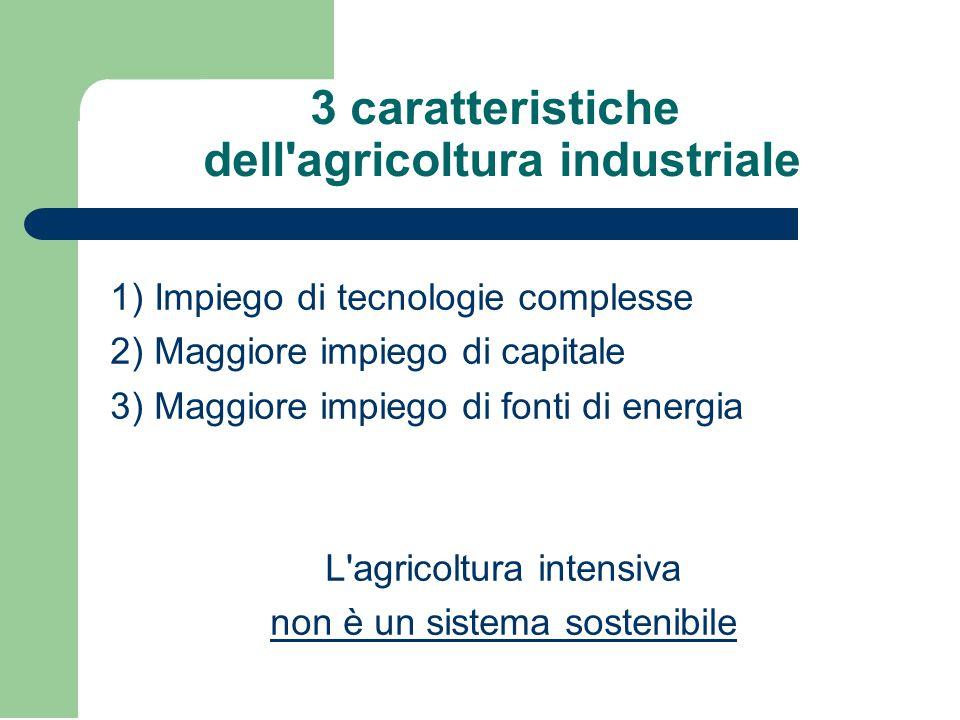 3 caratteristiche dell agricoltura industriale 1) Impiego di tecnologie complesse 2) Maggiore impiego di capitale 3) Maggiore impiego di fonti di energia L agricoltura intensiva non è un sistema sostenibile