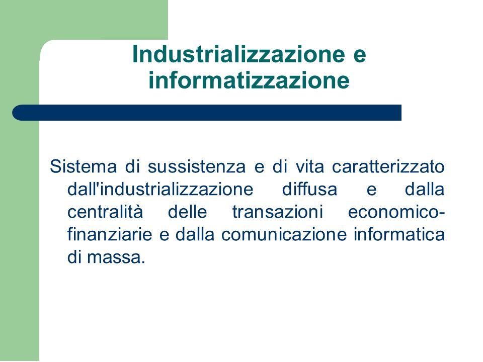 Industrializzazione e informatizzazione Sistema di sussistenza e di vita caratterizzato dall industrializzazione diffusa e dalla centralità delle transazioni economico- finanziarie e dalla comunicazione informatica di massa.