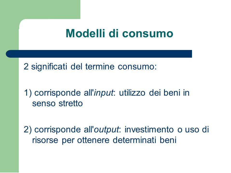 Modelli di consumo 2 significati del termine consumo: 1) corrisponde all input: utilizzo dei beni in senso stretto 2) corrisponde all output: investimento o uso di risorse per ottenere determinati beni