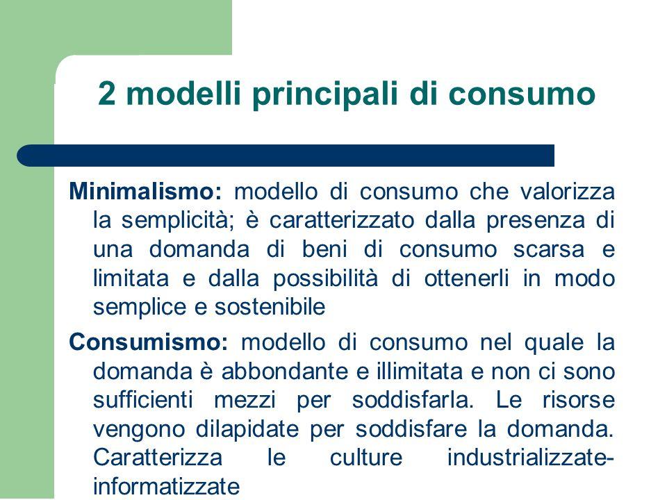 2 modelli principali di consumo Minimalismo: modello di consumo che valorizza la semplicità; è caratterizzato dalla presenza di una domanda di beni di