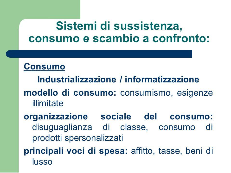 Sistemi di sussistenza, consumo e scambio a confronto: Consumo Industrializzazione / informatizzazione modello di consumo: consumismo, esigenze illimi