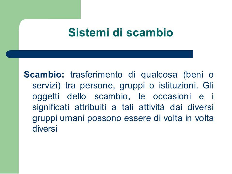 Sistemi di scambio Scambio: trasferimento di qualcosa (beni o servizi) tra persone, gruppi o istituzioni. Gli oggetti dello scambio, le occasioni e i