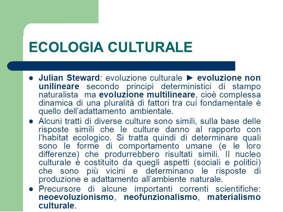 ECOLOGIA CULTURALE Julian Steward: evoluzione culturale ► evoluzione non unilineare secondo principi deterministici di stampo naturalista ma evoluzione multilineare, cioè complessa dinamica di una pluralità di fattori tra cui fondamentale è quello dell'adattamento ambientale.