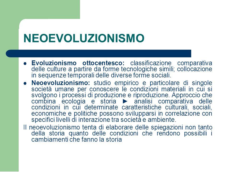 NEOEVOLUZIONISMO Evoluzionismo ottocentesco: classificazione comparativa delle culture a partire da forme tecnologiche simili; collocazione in sequenze temporali delle diverse forme sociali.