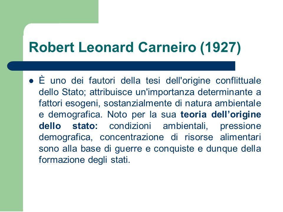 Robert Leonard Carneiro (1927) È uno dei fautori della tesi dell origine conflittuale dello Stato; attribuisce un importanza determinante a fattori esogeni, sostanzialmente di natura ambientale e demografica.