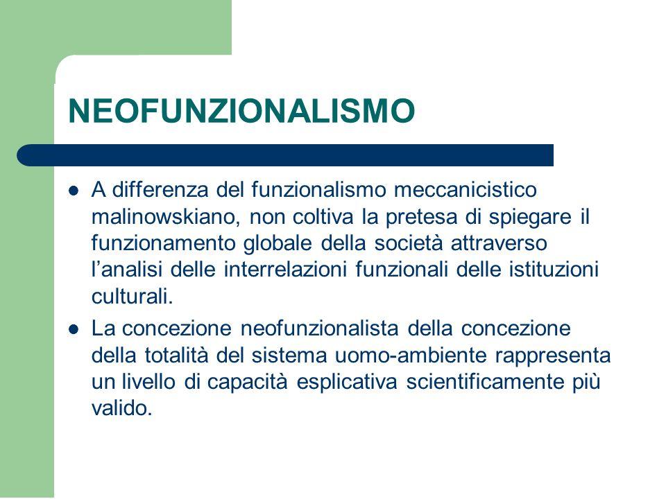 NEOFUNZIONALISMO A differenza del funzionalismo meccanicistico malinowskiano, non coltiva la pretesa di spiegare il funzionamento globale della società attraverso l'analisi delle interrelazioni funzionali delle istituzioni culturali.