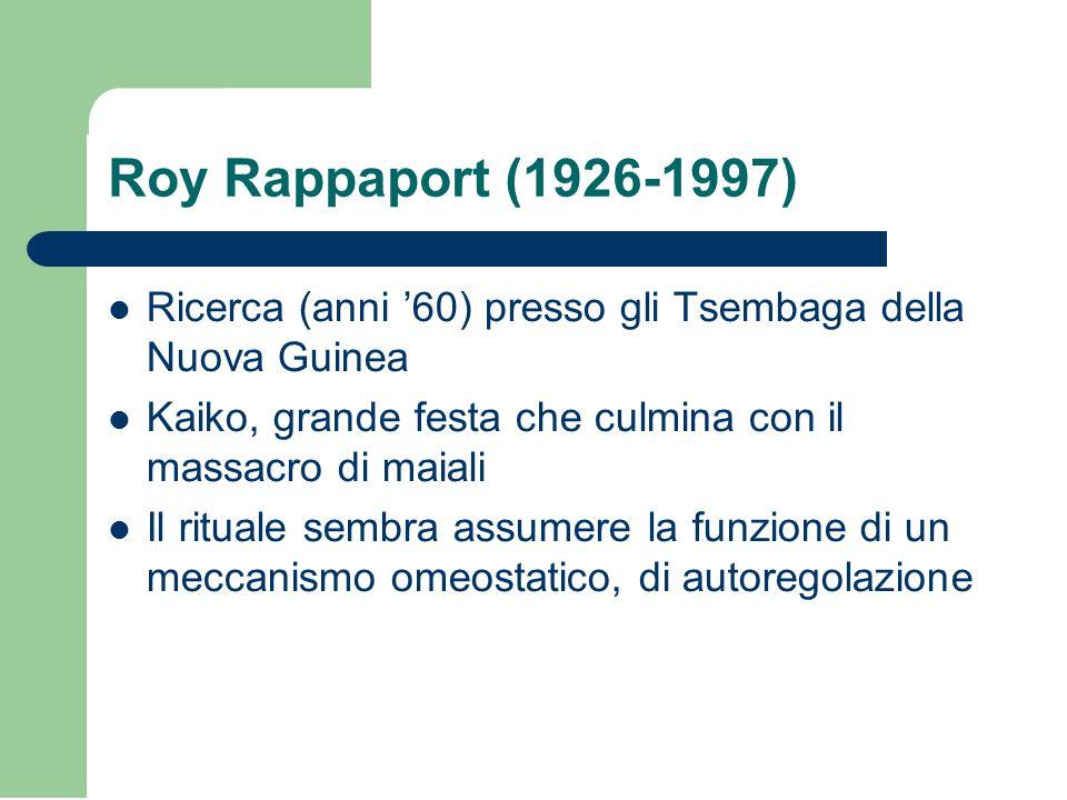 Roy Rappaport (1926-1997) Ricerca (anni '60) presso gli Tsembaga della Nuova Guinea Kaiko, grande festa che culmina con il massacro di maiali Il rituale sembra assumere la funzione di un meccanismo omeostatico, di autoregolazione