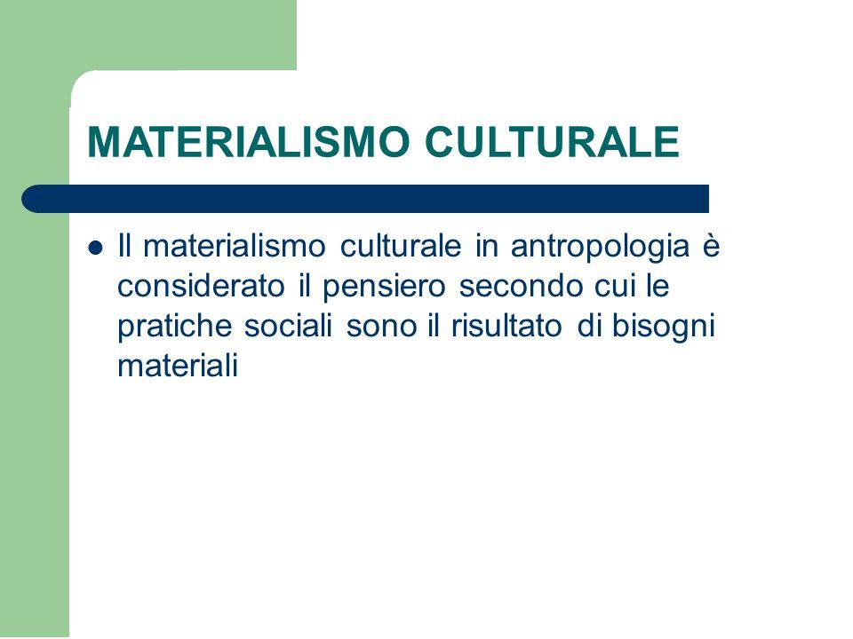 MATERIALISMO CULTURALE Il materialismo culturale in antropologia è considerato il pensiero secondo cui le pratiche sociali sono il risultato di bisogni materiali