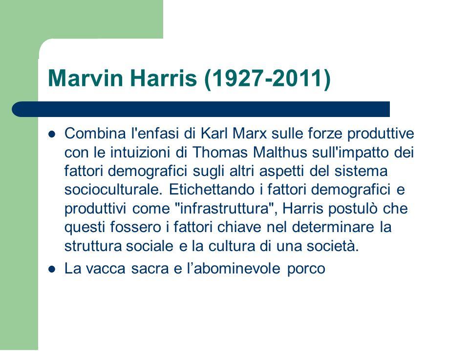 Marvin Harris (1927-2011) Combina l enfasi di Karl Marx sulle forze produttive con le intuizioni di Thomas Malthus sull impatto dei fattori demografici sugli altri aspetti del sistema socioculturale.