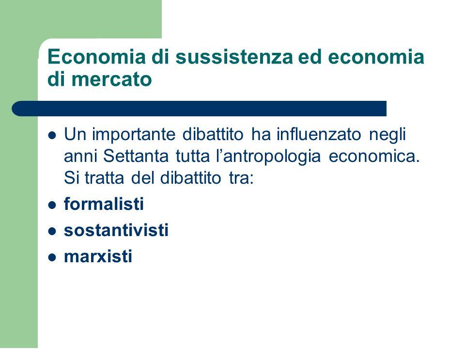 Economia di sussistenza ed economia di mercato Un importante dibattito ha influenzato negli anni Settanta tutta l'antropologia economica.