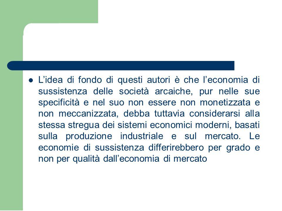 L'idea di fondo di questi autori è che l'economia di sussistenza delle società arcaiche, pur nelle sue specificità e nel suo non essere non monetizzat