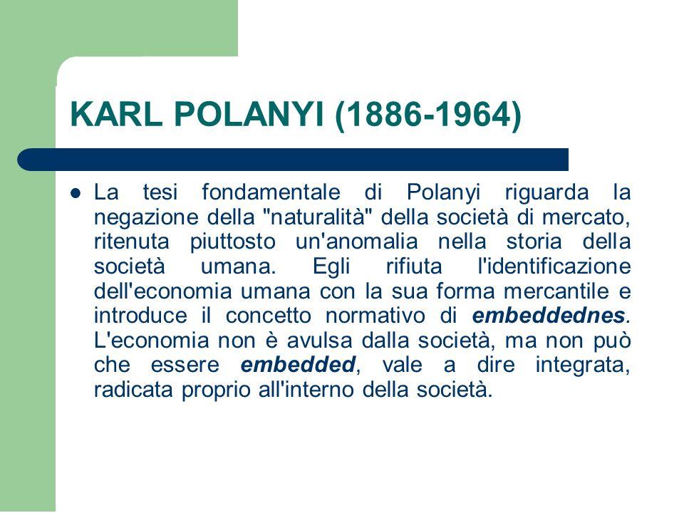 KARL POLANYI (1886-1964) La tesi fondamentale di Polanyi riguarda la negazione della naturalità della società di mercato, ritenuta piuttosto un anomalia nella storia della società umana.