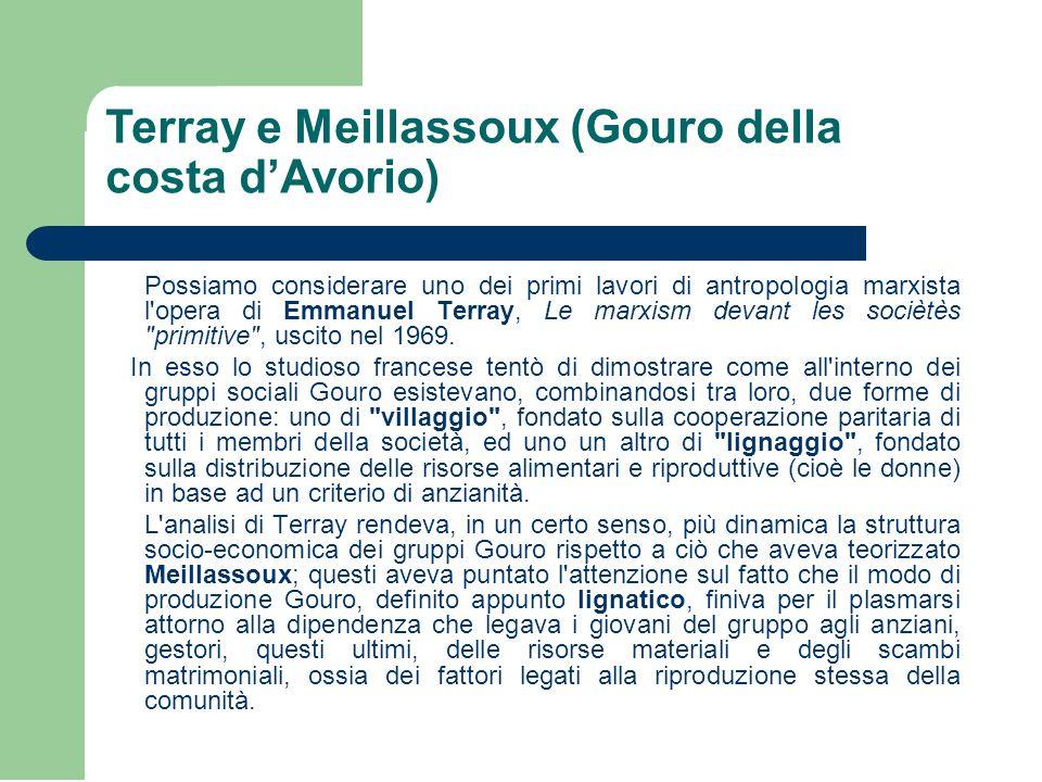 Terray e Meillassoux (Gouro della costa d'Avorio) Possiamo considerare uno dei primi lavori di antropologia marxista l opera di Emmanuel Terray, Le marxism devant les sociètès primitive , uscito nel 1969.