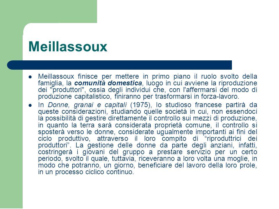 Meillassoux Meillassoux finisce per mettere in primo piano il ruolo svolto della famiglia, la comunità domestica, luogo in cui avviene la riproduzione dei produttori , ossia degli individui che, con l affermarsi del modo di produzione capitalistico, finiranno per trasformarsi in forza-lavoro.