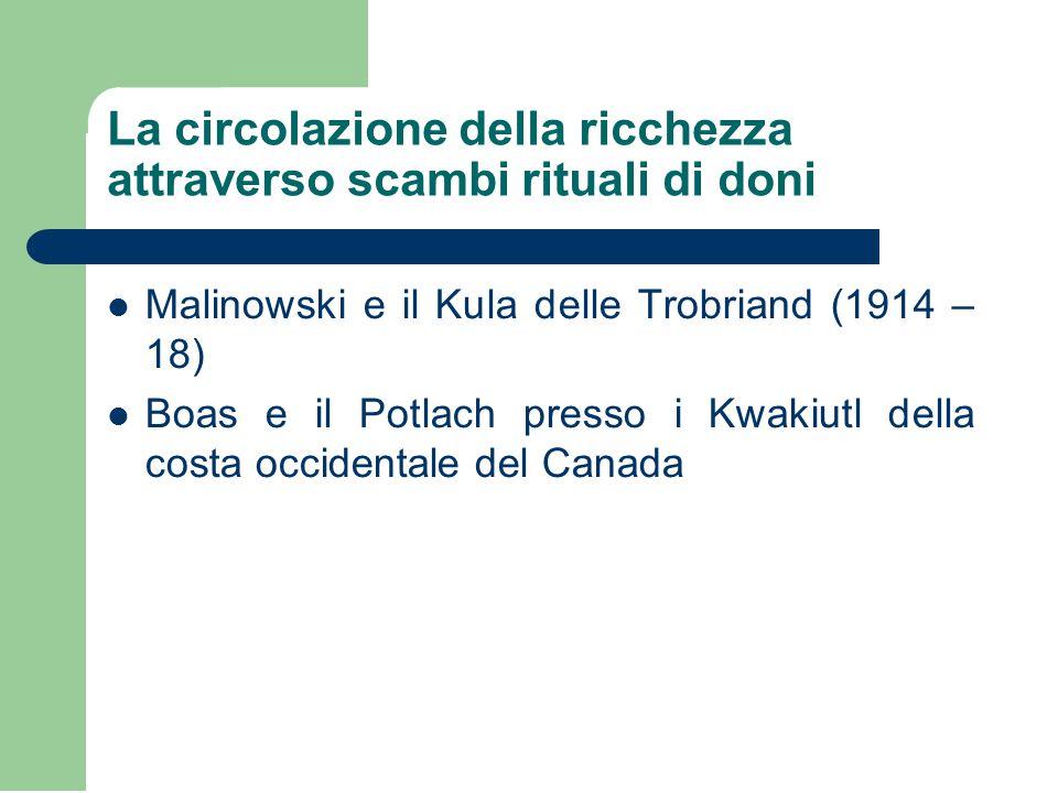 La circolazione della ricchezza attraverso scambi rituali di doni Malinowski e il Kula delle Trobriand (1914 – 18) Boas e il Potlach presso i Kwakiutl della costa occidentale del Canada