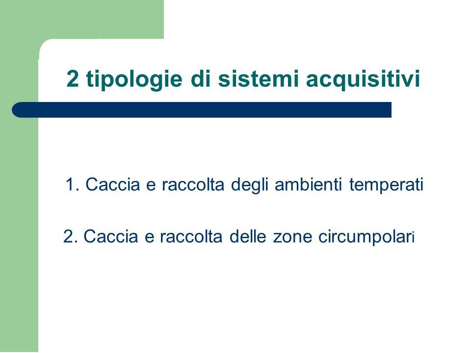 2 tipologie di sistemi acquisitivi 1. Caccia e raccolta degli ambienti temperati 2. Caccia e raccolta delle zone circumpolar i