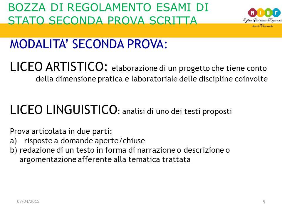 Ufficio Scolastico Regionale per il Piemonte BOZZA DI REGOLAMENTO ESAMI DI STATO SECONDA PROVA SCRITTA 07/04/2015 10 MODALITA' SECONDA PROVA: LICEO MUSICALE E COREUTICO (indirizzo musicale): Prova consistente in due parti: 1^parte: una delle seguenti tipologie a)Analisi di una composizione b)Composizione di un brano c)Realizzazione di un percorso digitale del suono e dei materiali correlati e/o sonorizzazione di un video d)Progettazione di un'applicazione musicale di produzione o trattamento del suono 2^parte: consiste nella prova di strumento