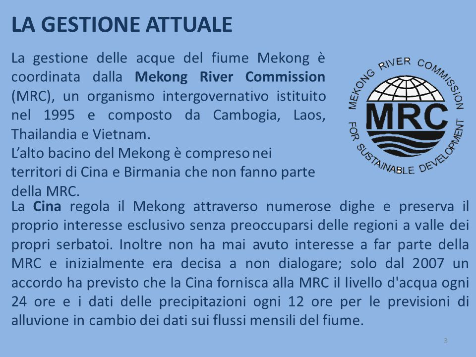 La gestione delle acque del fiume Mekong è coordinata dalla Mekong River Commission (MRC), un organismo intergovernativo istituito nel 1995 e composto