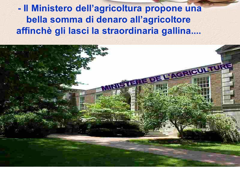 - Il Ministero dell'agricoltura propone una bella somma di denaro all'agricoltore affinchè gli lasci la straordinaria gallina....
