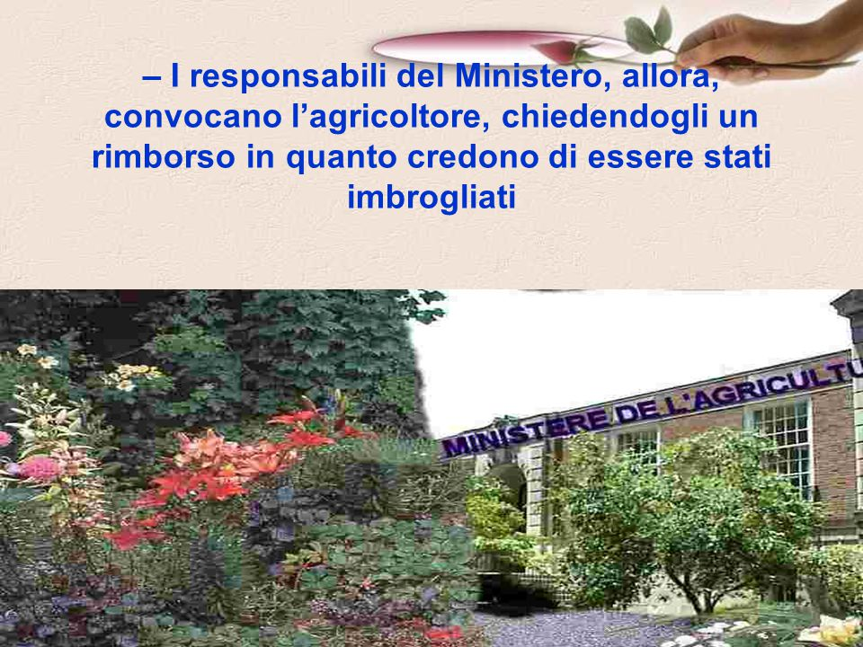 – I responsabili del Ministero, allora, convocano l'agricoltore, chiedendogli un rimborso in quanto credono di essere stati imbrogliati