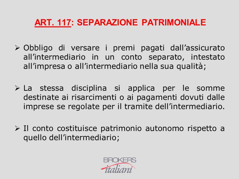 ART. 117: SEPARAZIONE PATRIMONIALE  Obbligo di versare i premi pagati dall'assicurato all'intermediario in un conto separato, intestato all'impresa o
